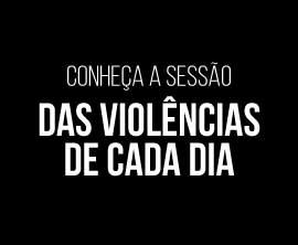 Conheça a sessão DAS VIOLÊNCIAS DE CADA DIA